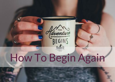How To Begin Again: 5 Steps To Start