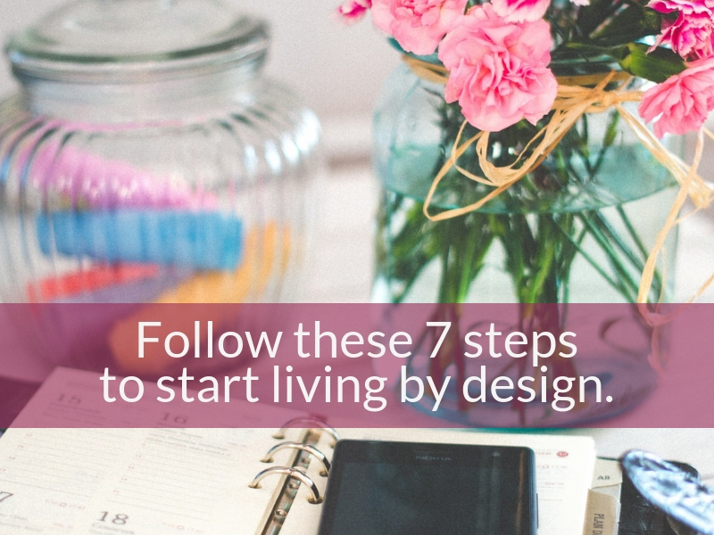 Follow These 7 Steps To Start Living By Design