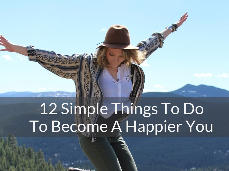 12 Simple Things To Do To Become A Happier YOU