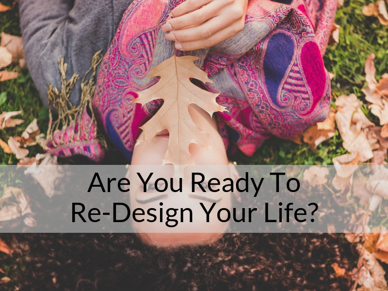 Are You Ready To Re-Design Your Life?