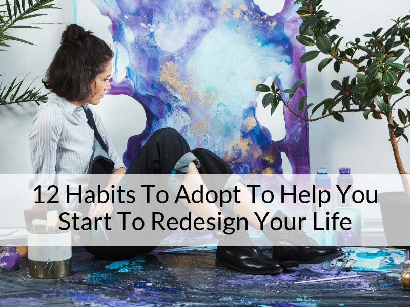 12 Habits To Adopt To Help You Start To Redesign Your Life