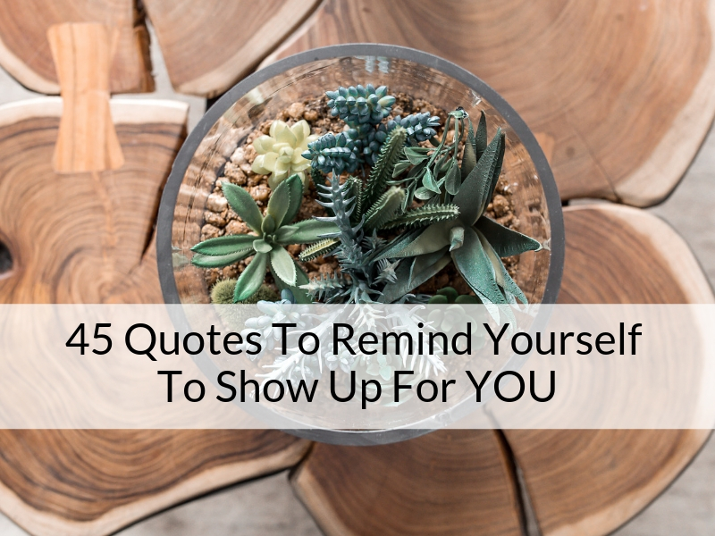 45 Quotes To Remind Yourself To Show Up For YOU