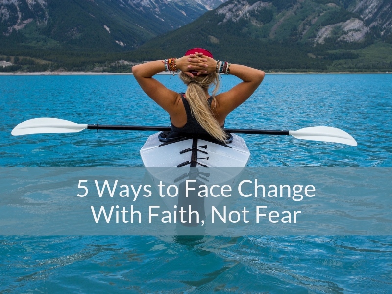 5 Ways To Face Change With Faith, Not Fear