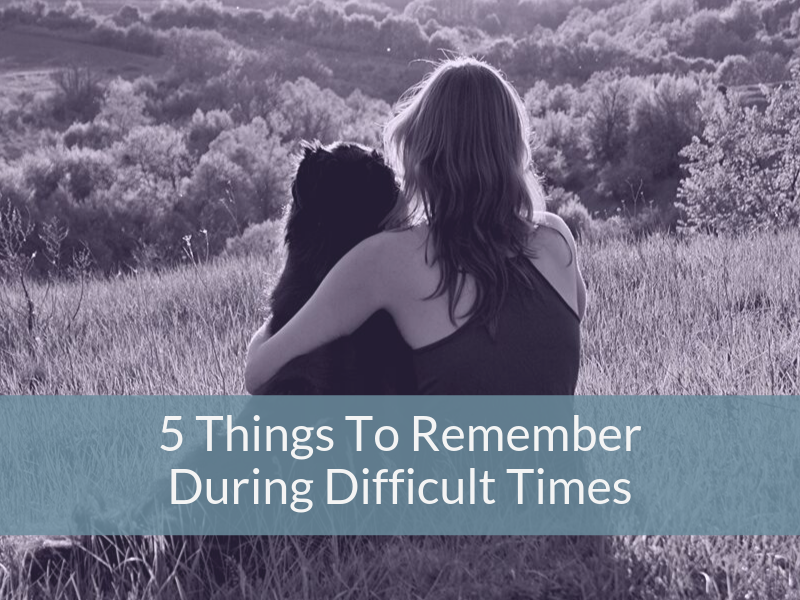 5 Things To Remember During Difficult Times