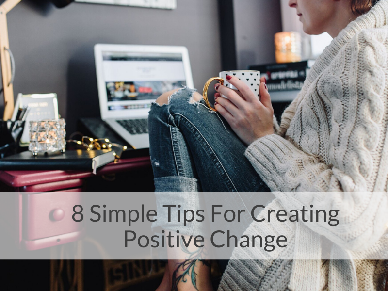 8 simple Tips For Creating Positive Change